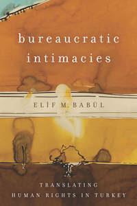 Bureaucratic Intimacies by Elif M. Babul